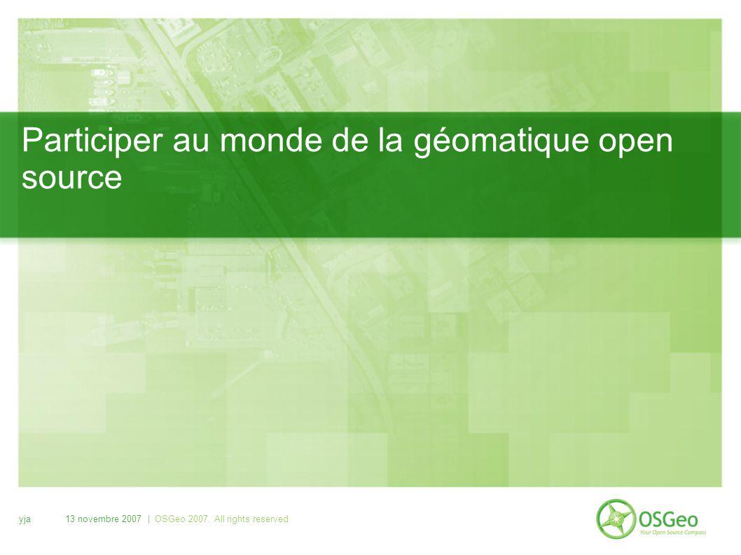 yja13 novembre 2007 | OSGeo 2007. All rights reserved Participer au monde de la géomatique open source