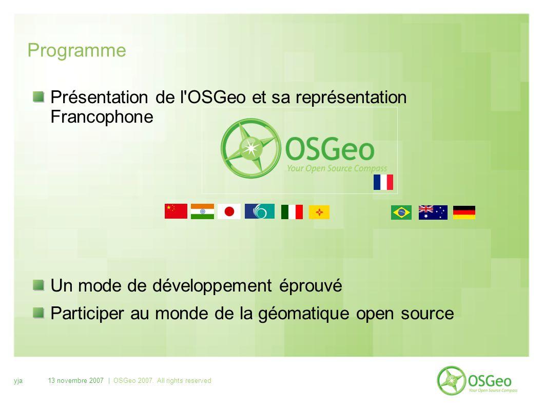 yja13 novembre 2007 | OSGeo 2007. All rights reserved Programme Présentation de l'OSGeo et sa représentation Francophone Un mode de développement épro