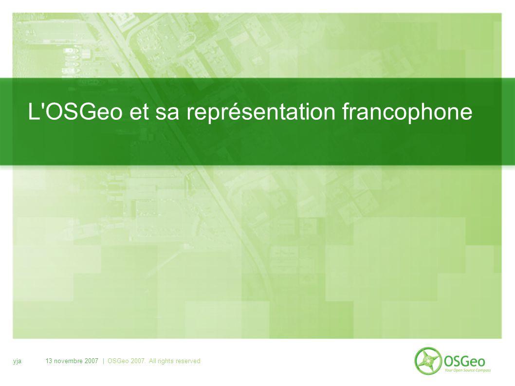 yja13 novembre 2007 | OSGeo 2007. All rights reserved L'OSGeo et sa représentation francophone