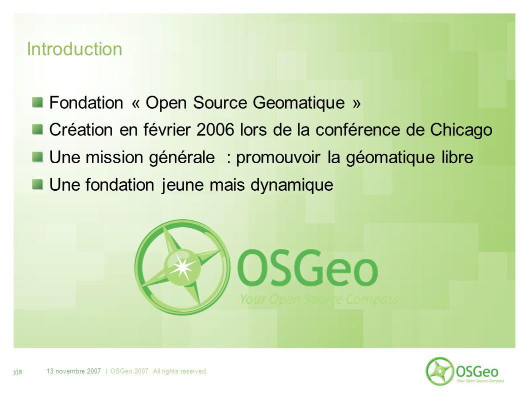 yja13 novembre 2007 | OSGeo 2007. All rights reserved Introduction Fondation « Open Source Geomatique » Création en février 2006 lors de la conférence