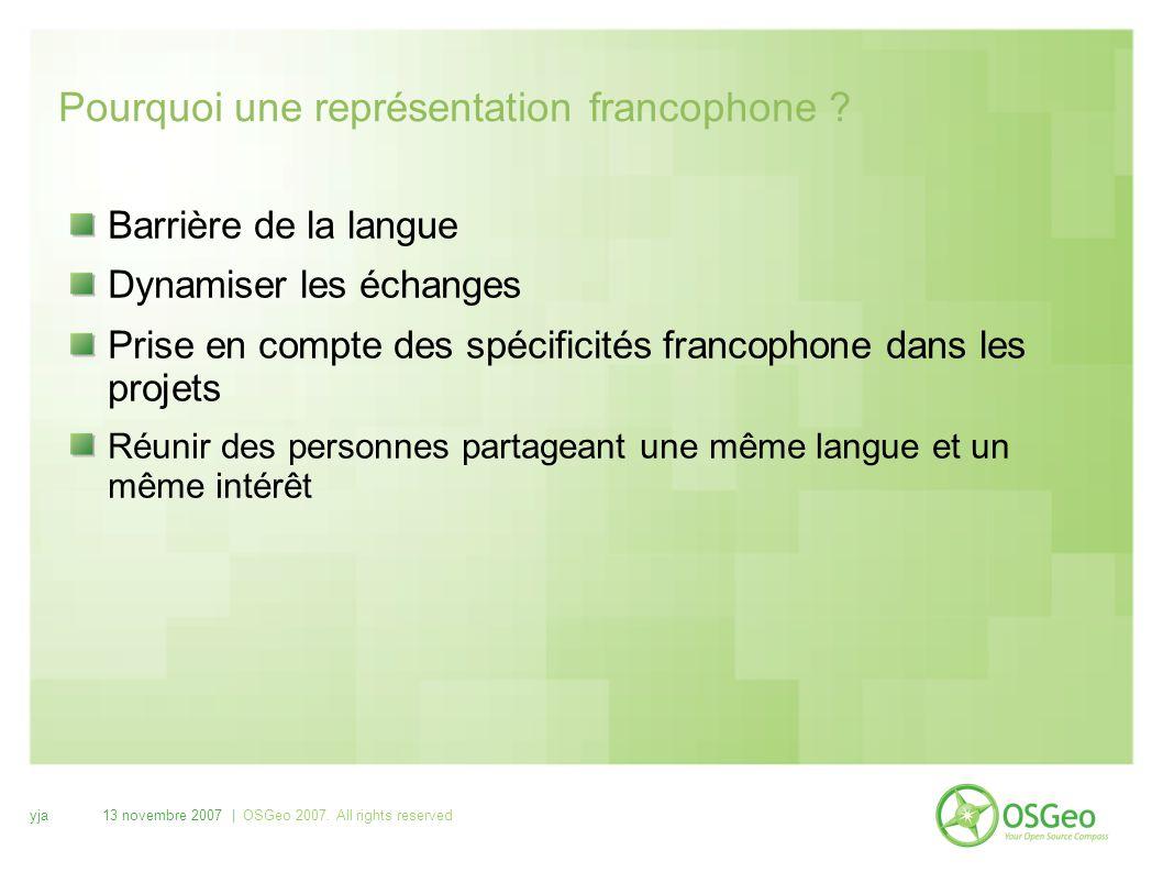 yja13 novembre 2007 | OSGeo 2007. All rights reserved Pourquoi une représentation francophone ? Barrière de la langue Dynamiser les échanges Prise en