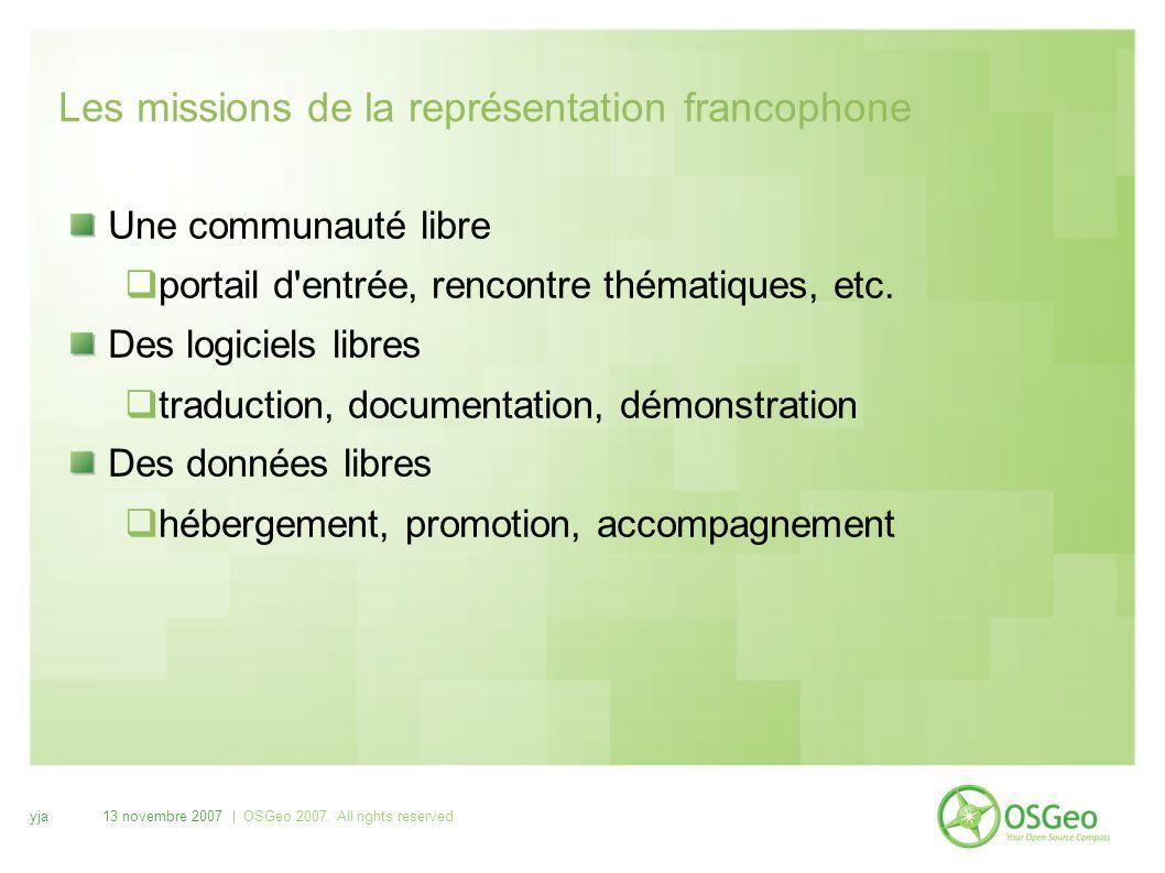 yja13 novembre 2007 | OSGeo 2007. All rights reserved Les missions de la représentation francophone Une communauté libre  portail d'entrée, rencontre