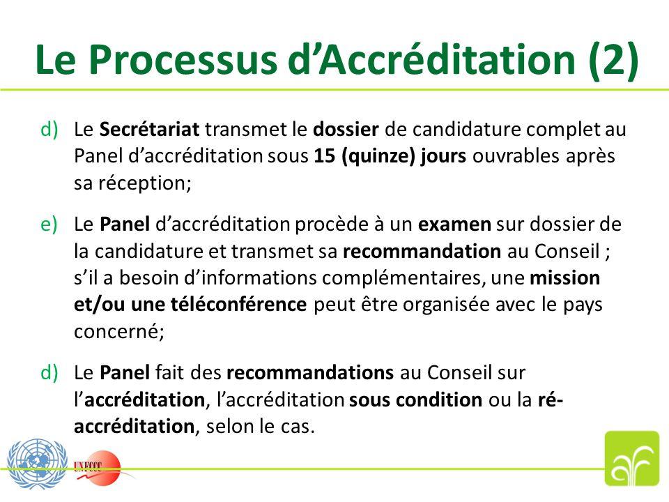 Le Processus d'Accréditation (2) d)Le Secrétariat transmet le dossier de candidature complet au Panel d'accréditation sous 15 (quinze) jours ouvrables après sa réception; e)Le Panel d'accréditation procède à un examen sur dossier de la candidature et transmet sa recommandation au Conseil ; s'il a besoin d'informations complémentaires, une mission et/ou une téléconférence peut être organisée avec le pays concerné; d)Le Panel fait des recommandations au Conseil sur l'accréditation, l'accréditation sous condition ou la ré- accréditation, selon le cas.