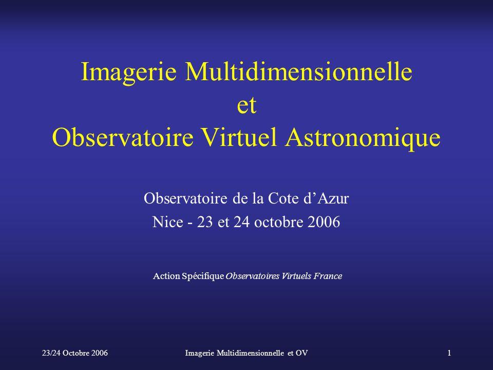23/24 Octobre 2006Imagerie Multidimensionnelle et OV1 Imagerie Multidimensionnelle et Observatoire Virtuel Astronomique Observatoire de la Cote d'Azur Nice - 23 et 24 octobre 2006 Action Spécifique Observatoires Virtuels France
