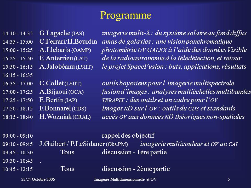 23/24 Octobre 2006Imagerie Multidimensionnelle et OV5 Programme 14:10 - 14:35 G.Lagache (IAS) imagerie multi- : du système solaire au fond diffus 14:35 - 15:00 C.Ferrari/H.Bourdinamas de galaxies : une vision panchromatique 15:00 - 15:25 A.Llebaria (OAMP) photométrie UV GALEX à l'aide des données Visible 15:25 - 15:50 E.Anterrieu (LAT) de la radioastronomie à la télédétection, et retour 15:50 - 16:15 A.Jalobéanu (LSIIT) le projet SpaceFusion : buts, applications, résultats 16:15 - 16:35 16:35 - 17:00 C.Collet (LSIIT) outils bayesiens pour l'imagerie multispectrale 17:00 - 17:25 A.Bijaoui (OCA) fusion d'images : analyses multiéchelles multibandes 17:25 - 17:50 E.Bertin (IAP)TERAPIX : des outils et un cadre pour l' OV 17:50 - 18:15 F.Bonnarel (CDS) Images N D sur l' OV : outils du CDS et standards 18:15 - 18:40 H.Wozniak (CRAL) accès OV aux données N D théoriques non-spatiales 09:00 - 09:10 rappel des objectif 09:10 - 09:45 J.Guibert / P.LeSidaner (Obs.PM) imagerie multicouleur et OV au CAI 09:45 - 10:30 Tousdiscussion - 1ère partie 10:30 - 10:45.
