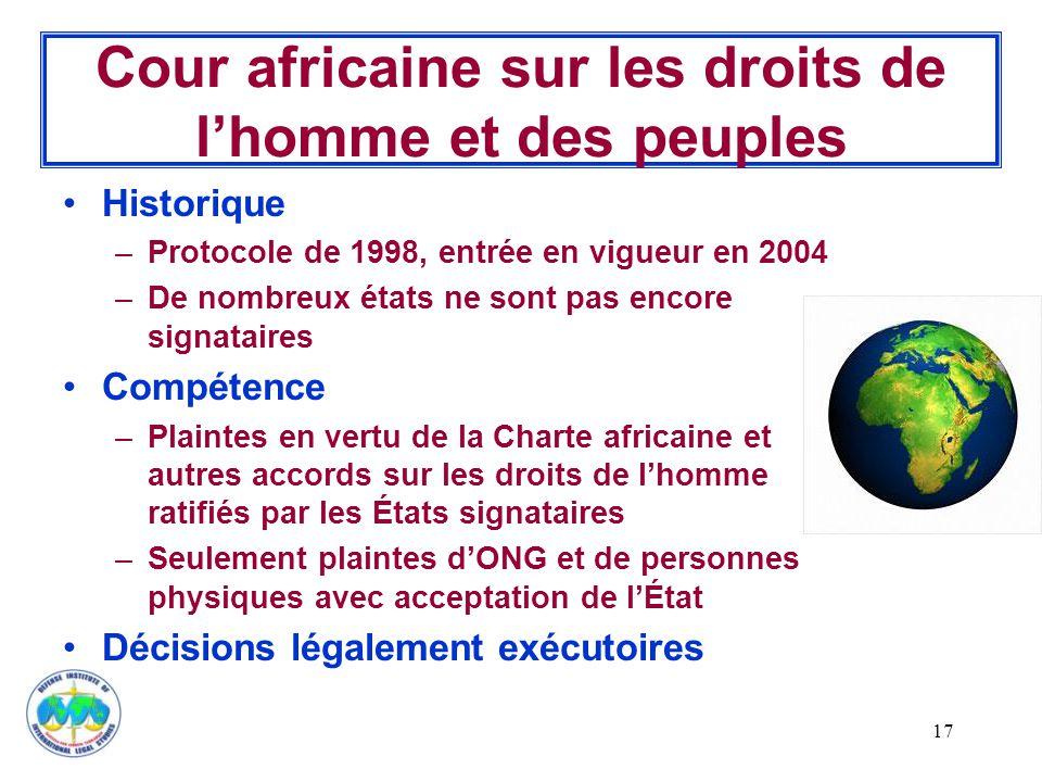 17 Cour africaine sur les droits de l'homme et des peuples Historique –Protocole de 1998, entrée en vigueur en 2004 –De nombreux états ne sont pas encore signataires Compétence –Plaintes en vertu de la Charte africaine et autres accords sur les droits de l'homme ratifiés par les États signataires –Seulement plaintes d'ONG et de personnes physiques avec acceptation de l'État Décisions légalement exécutoires