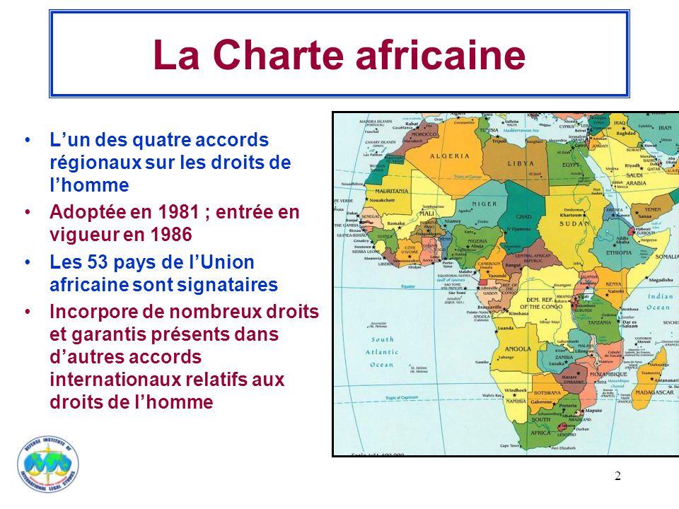 2 La Charte africaine L'un des quatre accords régionaux sur les droits de l'homme Adoptée en 1981 ; entrée en vigueur en 1986 Les 53 pays de l'Union africaine sont signataires Incorpore de nombreux droits et garantis présents dans d'autres accords internationaux relatifs aux droits de l'homme