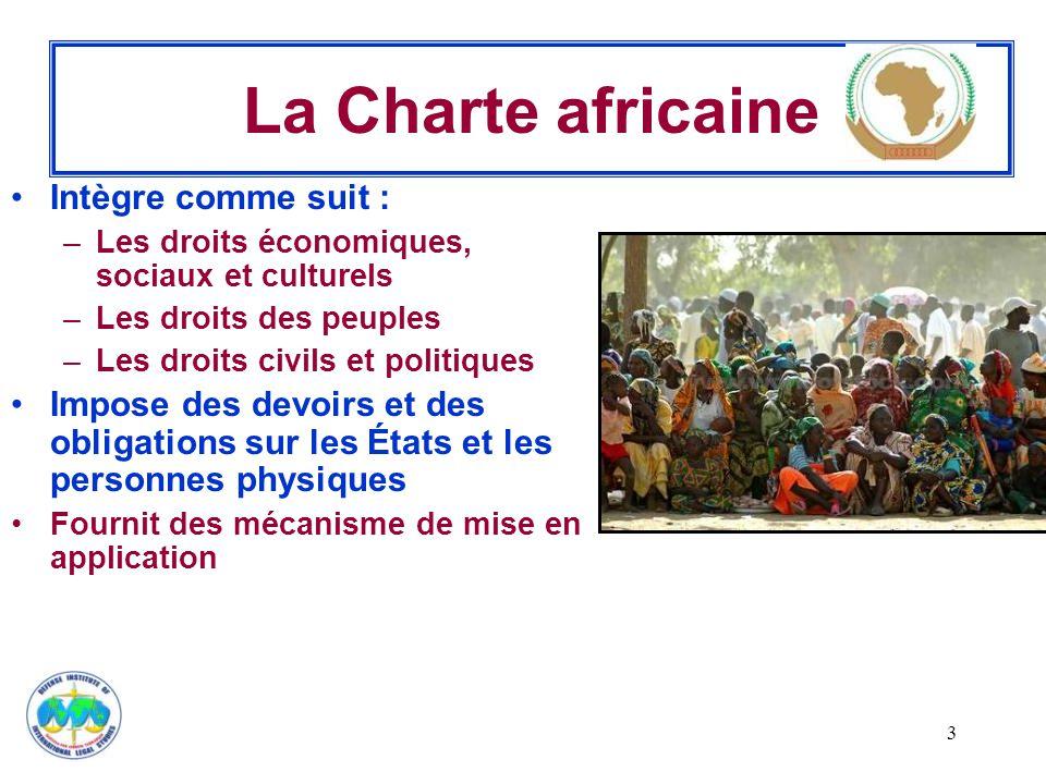 3 La Charte africaine Intègre comme suit : –Les droits économiques, sociaux et culturels –Les droits des peuples –Les droits civils et politiques Impose des devoirs et des obligations sur les États et les personnes physiques Fournit des mécanisme de mise en application