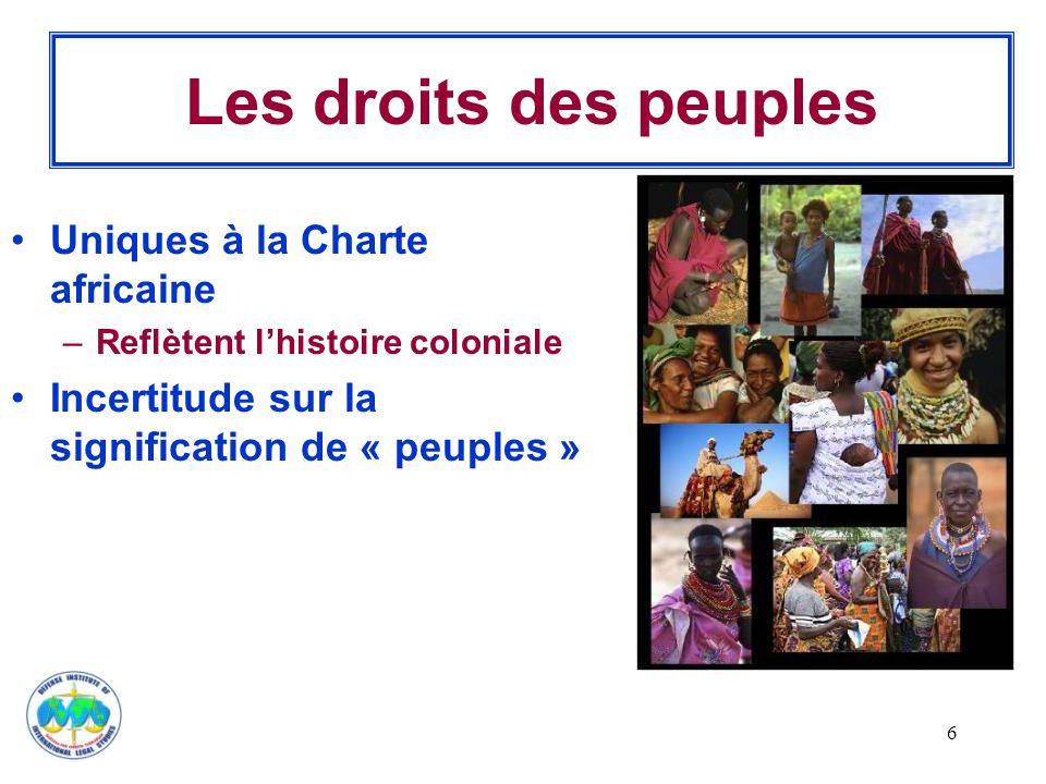 6 Les droits des peuples Uniques à la Charte africaine –Reflètent l'histoire coloniale Incertitude sur la signification de « peuples »