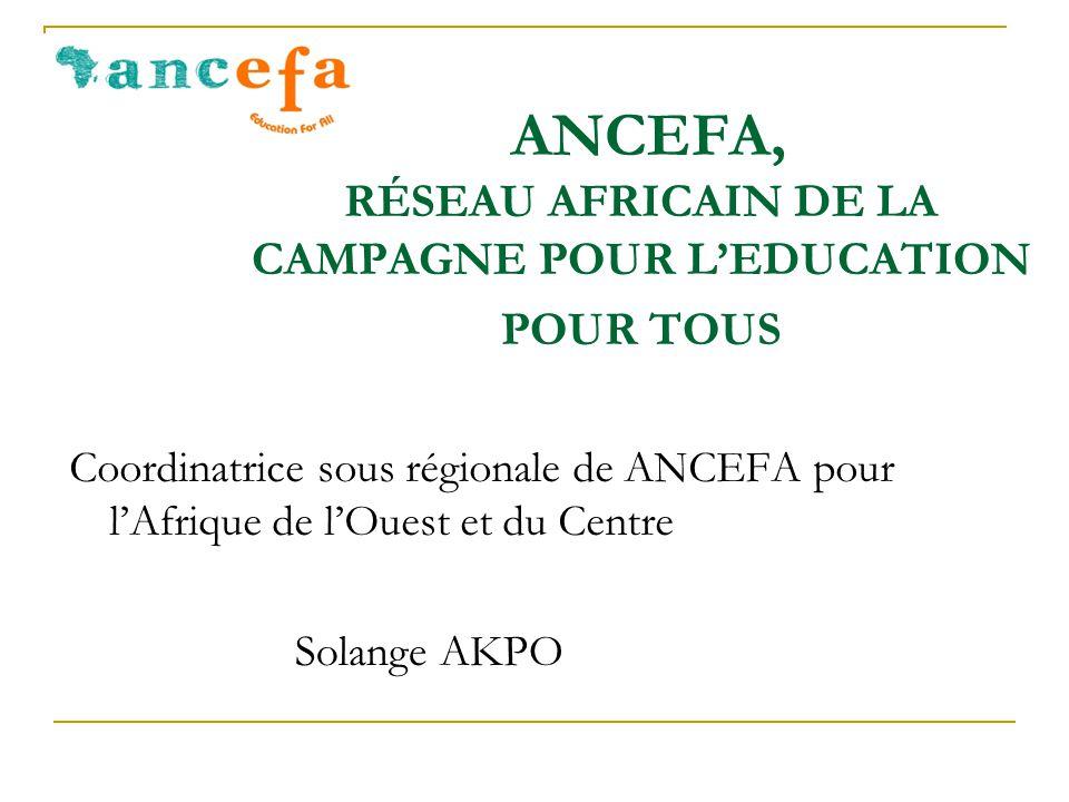 ANCEFA, RÉSEAU AFRICAIN DE LA CAMPAGNE POUR L'EDUCATION POUR TOUS Coordinatrice sous régionale de ANCEFA pour l'Afrique de l'Ouest et du Centre Solange AKPO