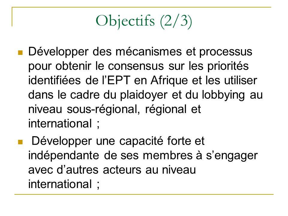 Objectifs (2/3) Développer des mécanismes et processus pour obtenir le consensus sur les priorités identifiées de l'EPT en Afrique et les utiliser dans le cadre du plaidoyer et du lobbying au niveau sous-régional, régional et international ; Développer une capacité forte et indépendante de ses membres à s'engager avec d'autres acteurs au niveau international ;