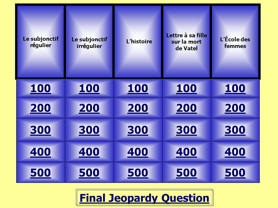 Final Jeopardy Question 100 Lettre à sa fille sur la mort de Vatel L'École des femmes 500 400 300 200 100 200 300 400 500 L'histoire