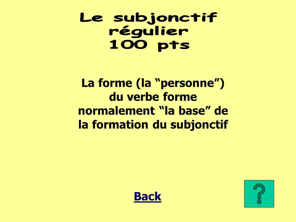 La forme (la personne ) du verbe forme normalement la base de la formation du subjonctif Back