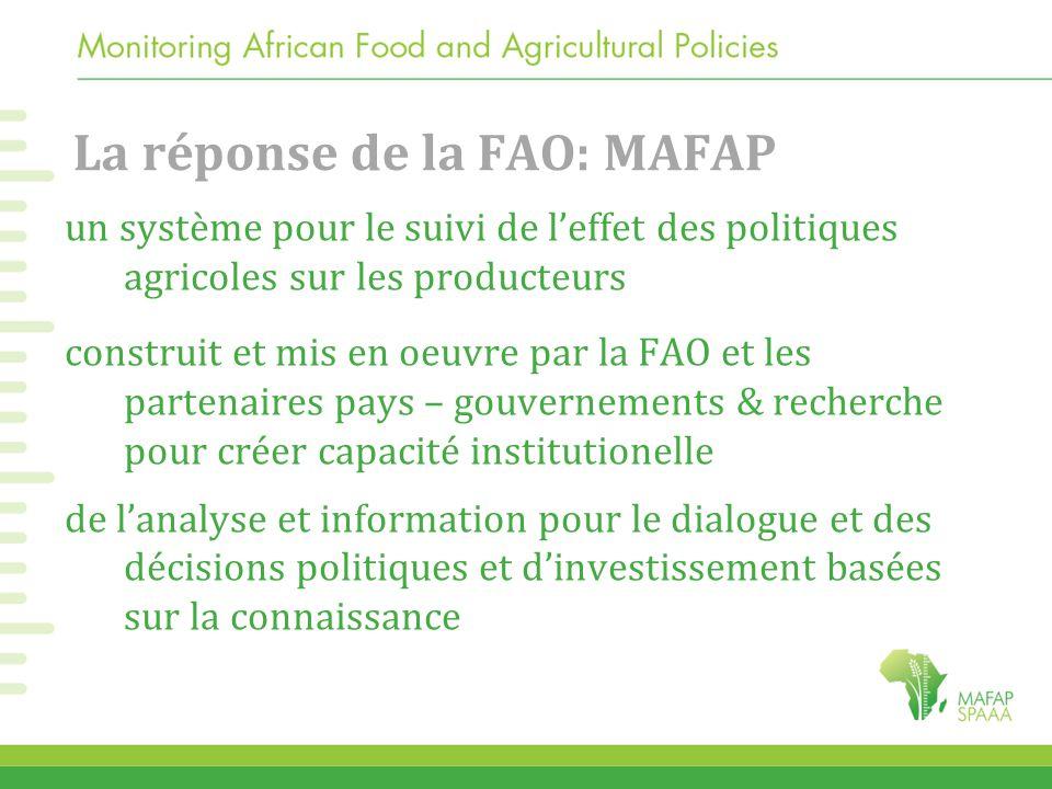 La réponse de la FAO: MAFAP un système pour le suivi de l'effet des politiques agricoles sur les producteurs construit et mis en oeuvre par la FAO et les partenaires pays – gouvernements & recherche pour créer capacité institutionelle de l'analyse et information pour le dialogue et des décisions politiques et d'investissement basées sur la connaissance