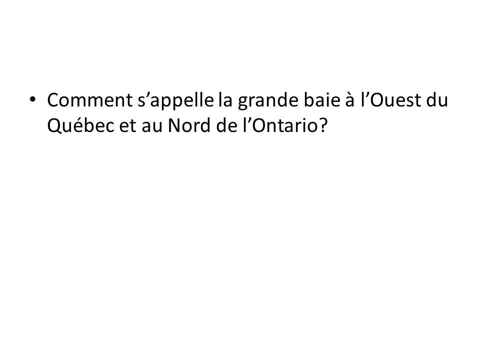 Comment s'appelle la grande baie à l'Ouest du Québec et au Nord de l'Ontario?