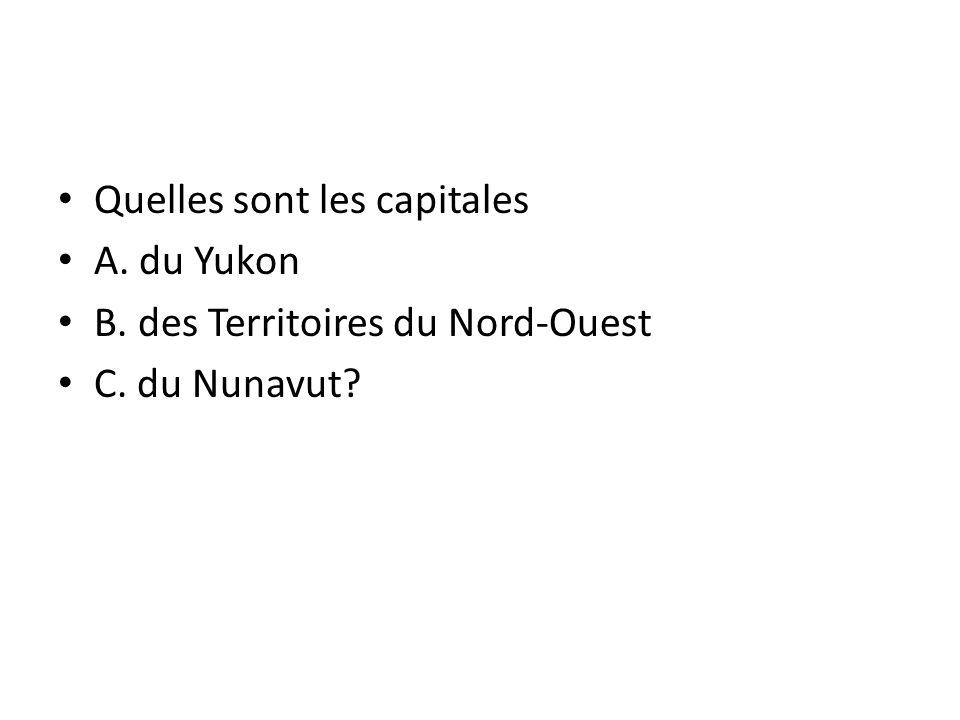 Quelles sont les capitales A. du Yukon B. des Territoires du Nord-Ouest C. du Nunavut?