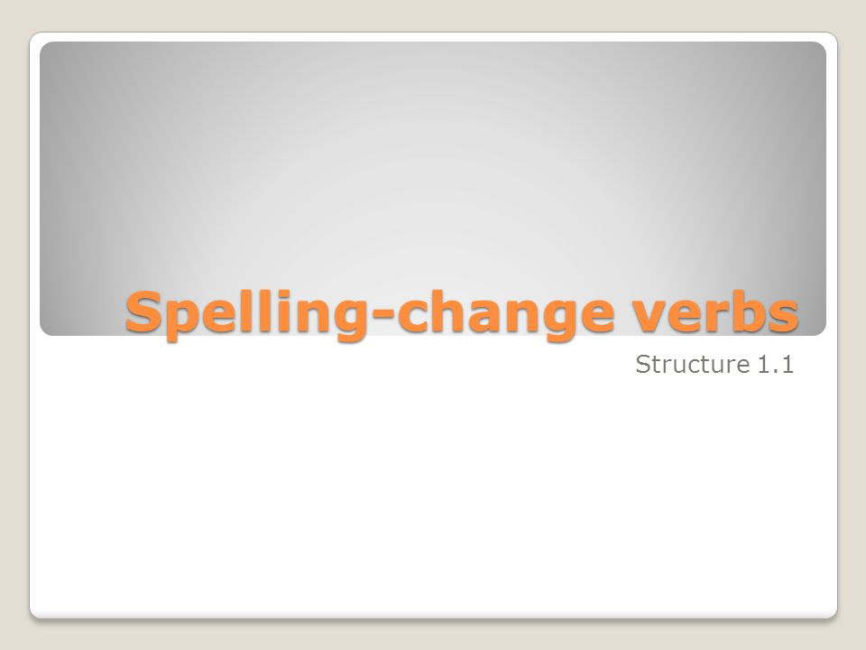 Spelling-change verbs Structure 1.1