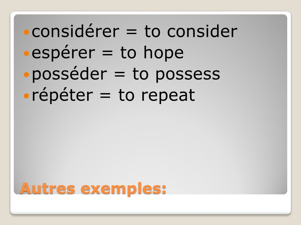 Autres exemples: considérer = to consider espérer = to hope posséder = to possess répéter = to repeat