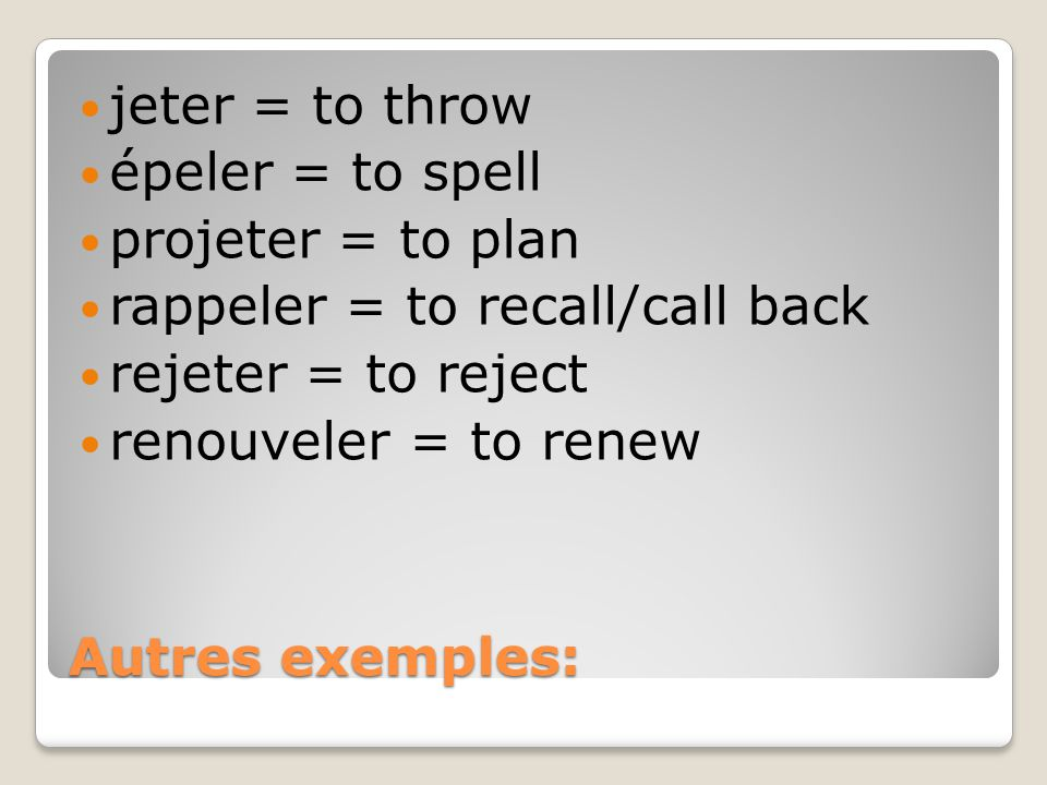 Autres exemples: jeter = to throw épeler = to spell projeter = to plan rappeler = to recall/call back rejeter = to reject renouveler = to renew