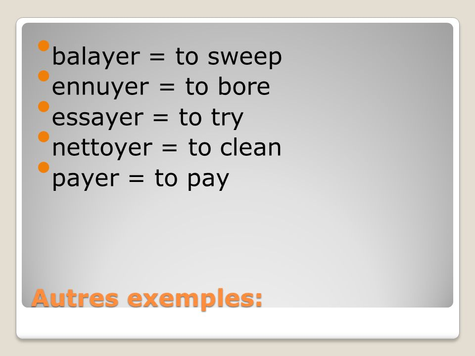 Autres exemples: balayer = to sweep ennuyer = to bore essayer = to try nettoyer = to clean payer = to pay