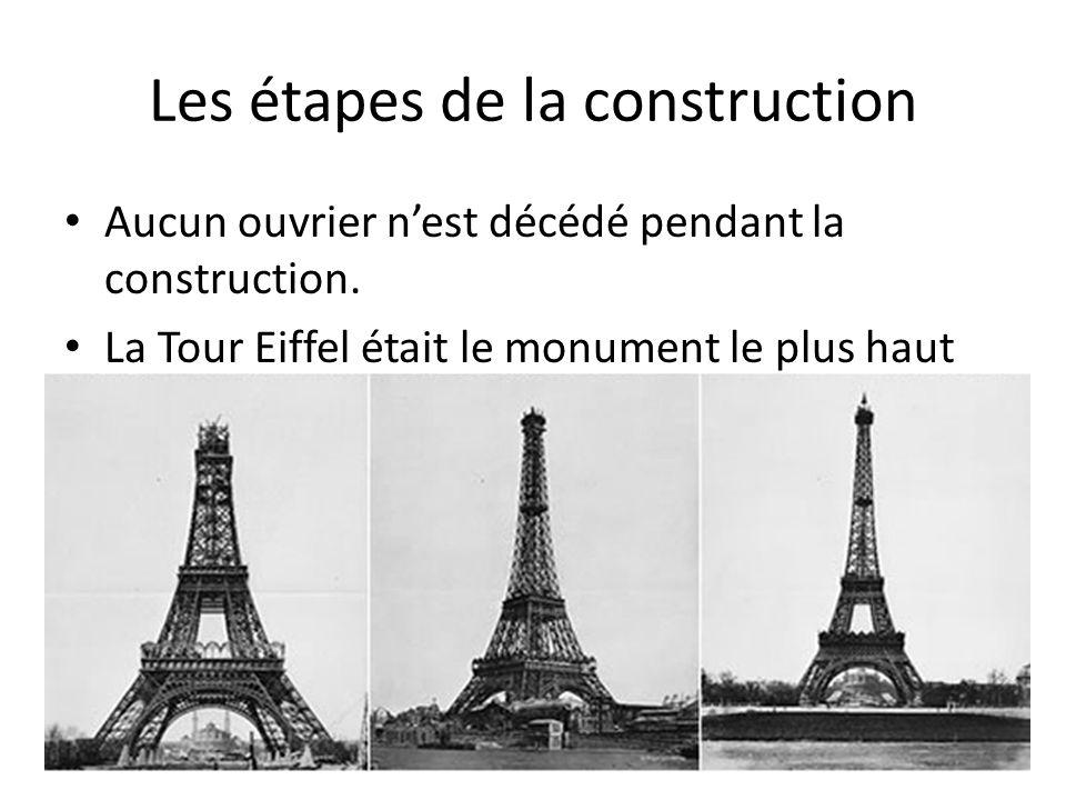 Les étapes de la construction Aucun ouvrier n'est décédé pendant la construction. La Tour Eiffel était le monument le plus haut du monde. A l'origine