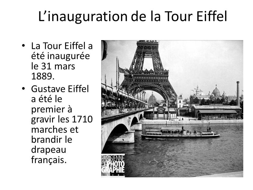 L'inauguration de la Tour Eiffel La Tour Eiffel a été inaugurée le 31 mars 1889. Gustave Eiffel a été le premier à gravir les 1710 marches et brandir