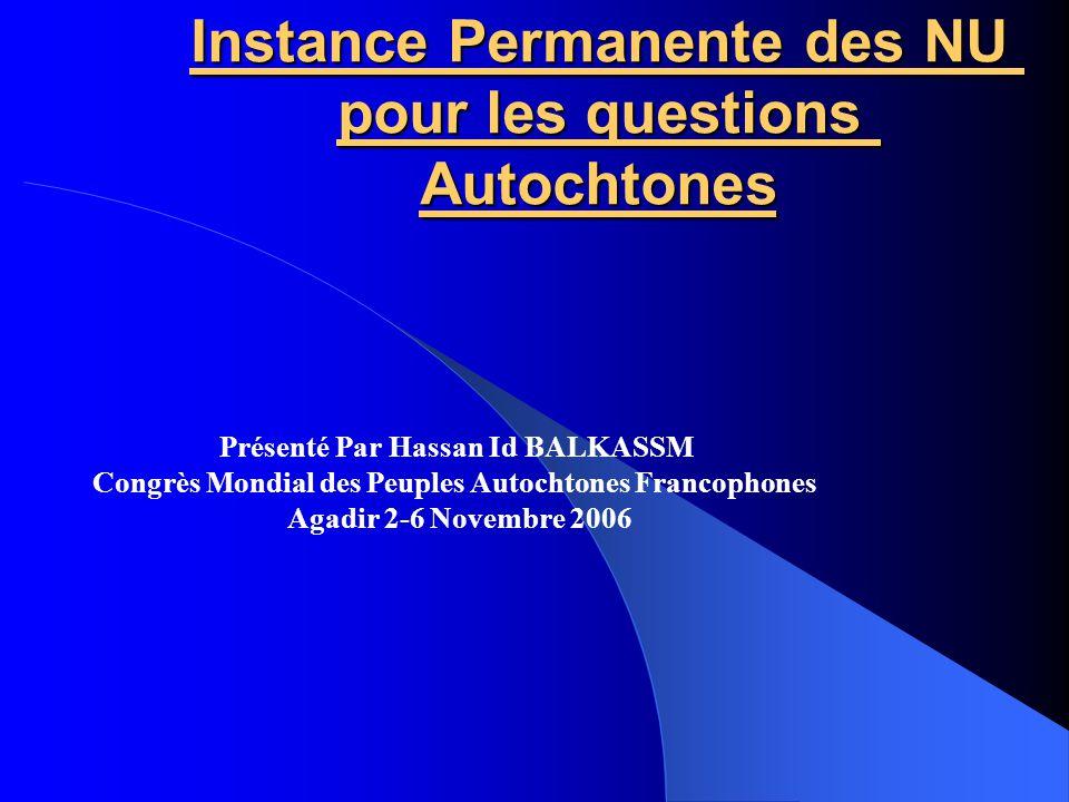 Instance Permanente des NU pour les questions Autochtones Présenté Par Hassan Id BALKASSM Congrès Mondial des Peuples Autochtones Francophones Agadir