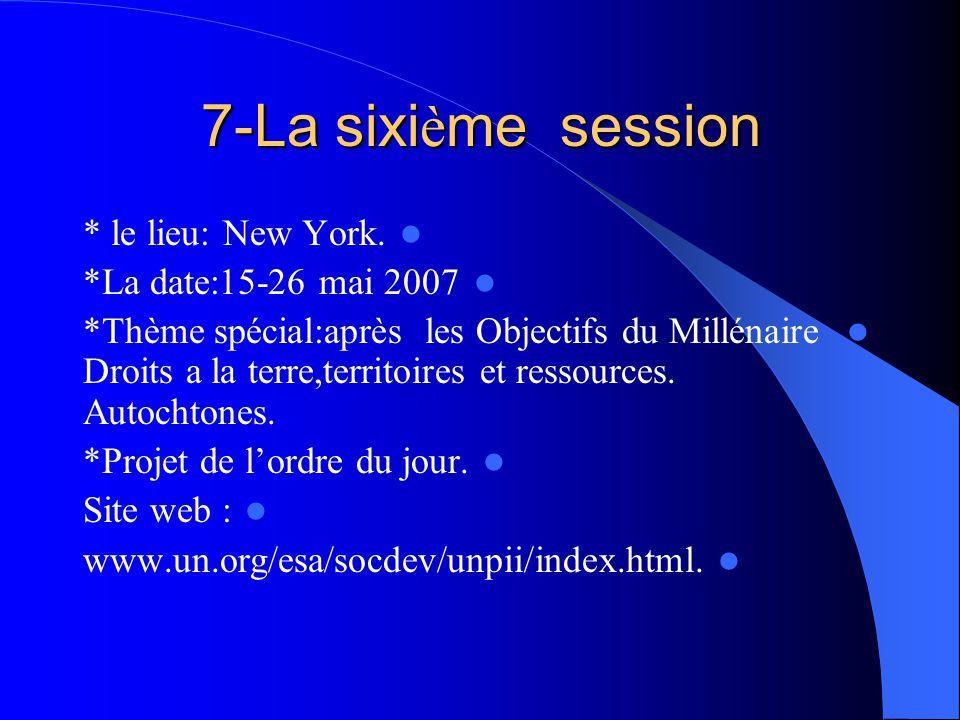 7-La sixi è me session * le lieu: New York. *La date:15-26 mai 2007 *Thème spécial:après les Objectifs du Millénaire Droits a la terre,territoires et