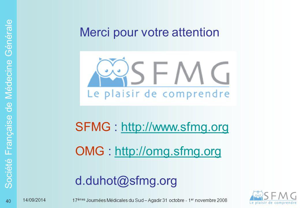 Société Française de Médecine Générale 14/09/2014 17 émes Journées Médicales du Sud – Agadir 31 octobre - 1 er novembre 2008 40 Merci pour votre attention SFMG : http://www.sfmg.orghttp://www.sfmg.org OMG : http://omg.sfmg.orghttp://omg.sfmg.org d.duhot@sfmg.org