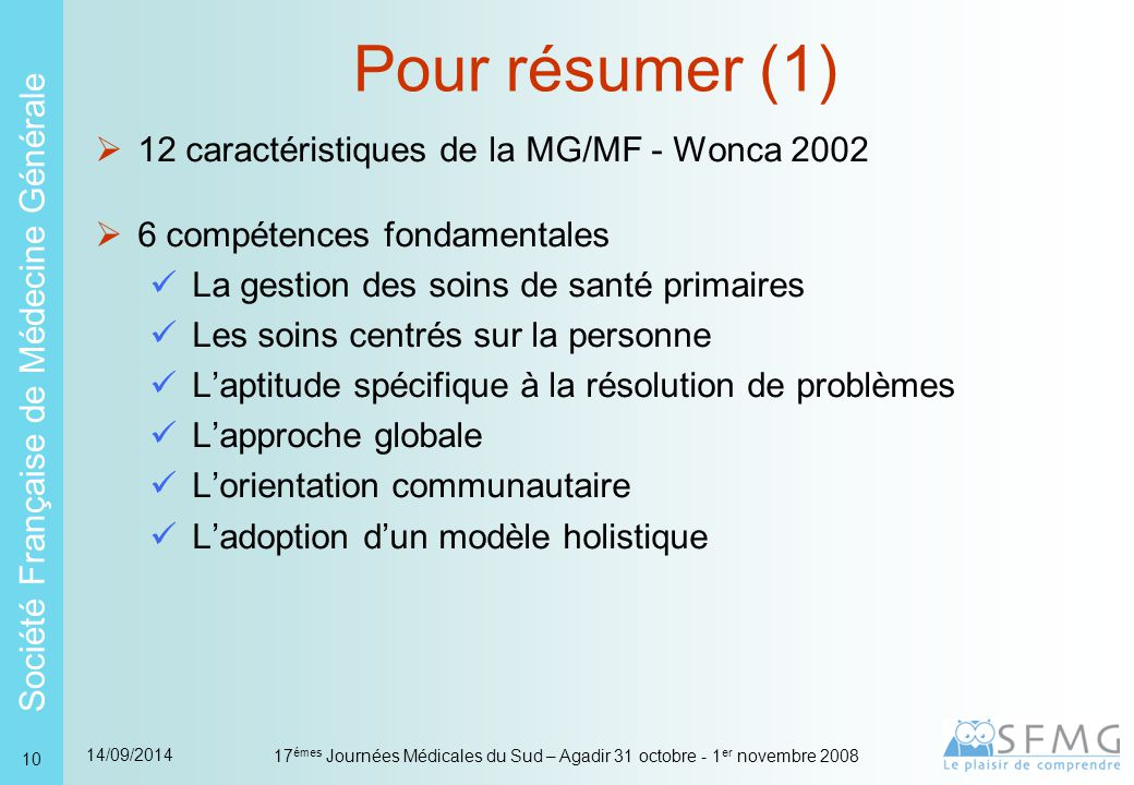 Société Française de Médecine Générale 14/09/2014 17 émes Journées Médicales du Sud – Agadir 31 octobre - 1 er novembre 2008 31 L'Observatoire de la Médecine Générale  15 années de recueil  166 médecins (85 % d'hommes 15 % de femmes)  690 000 patients  6 millions d'actes 83,6 % de consultations, 9,4 % de visites, 7 % de contacts par téléphone ou courrier  8 millions de résultats de consultation  15 millions de lignes de prescriptions médicamenteuses Que font les MG