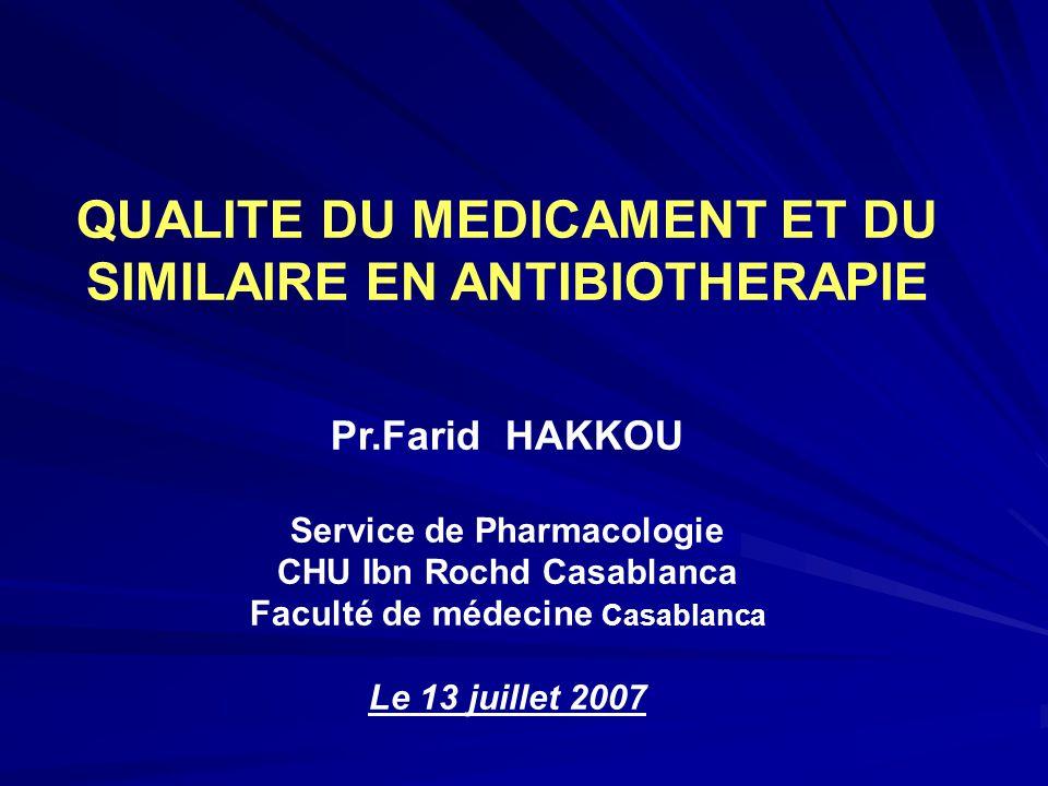 QUALITE DU MEDICAMENT ET DU SIMILAIRE EN ANTIBIOTHERAPIE Pr.Farid HAKKOU Service de Pharmacologie CHU Ibn Rochd Casablanca Faculté de médecine Casabla