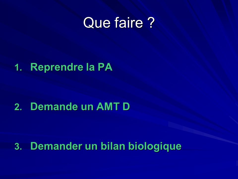 Que faire ? 1. Reprendre la PA 2. Demande un AMT D 3. Demander un bilan biologique