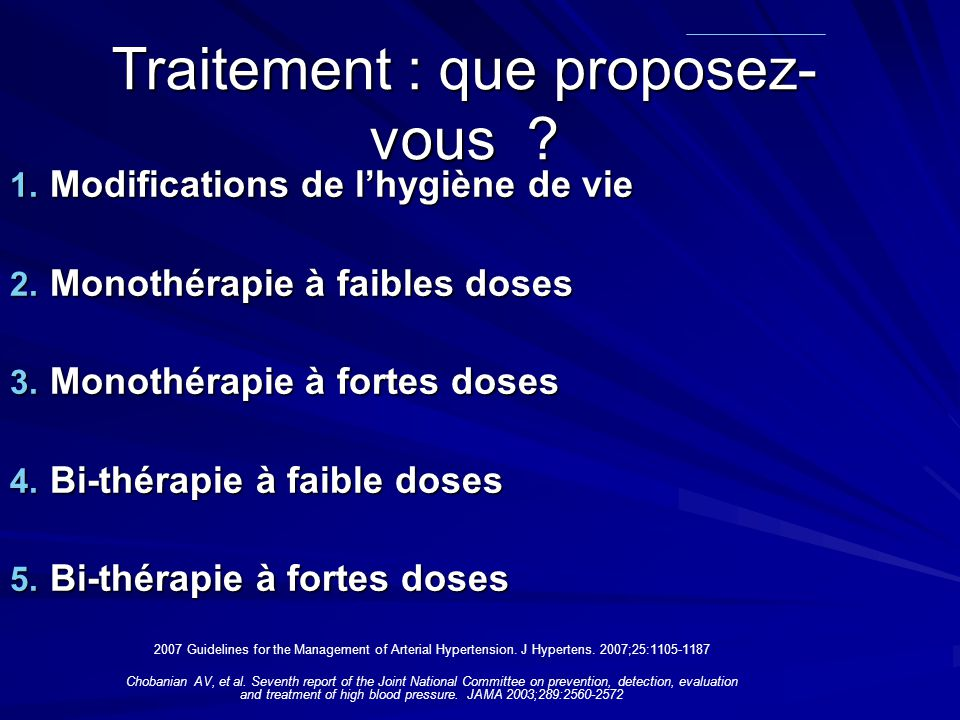 Traitement : que proposez- vous ? Chobanian AV, et al. Seventh report of the Joint National Committee on prevention, detection, evaluation and treatme
