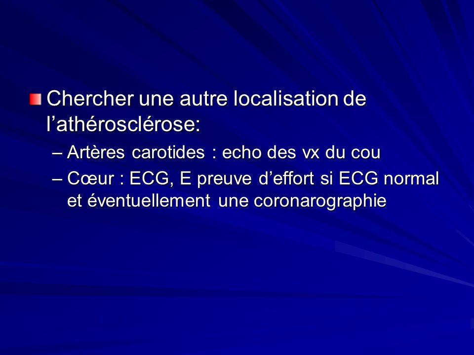 Chercher une autre localisation de l'athérosclérose: –Artères carotides : echo des vx du cou –Cœur : ECG, E preuve d'effort si ECG normal et éventuell