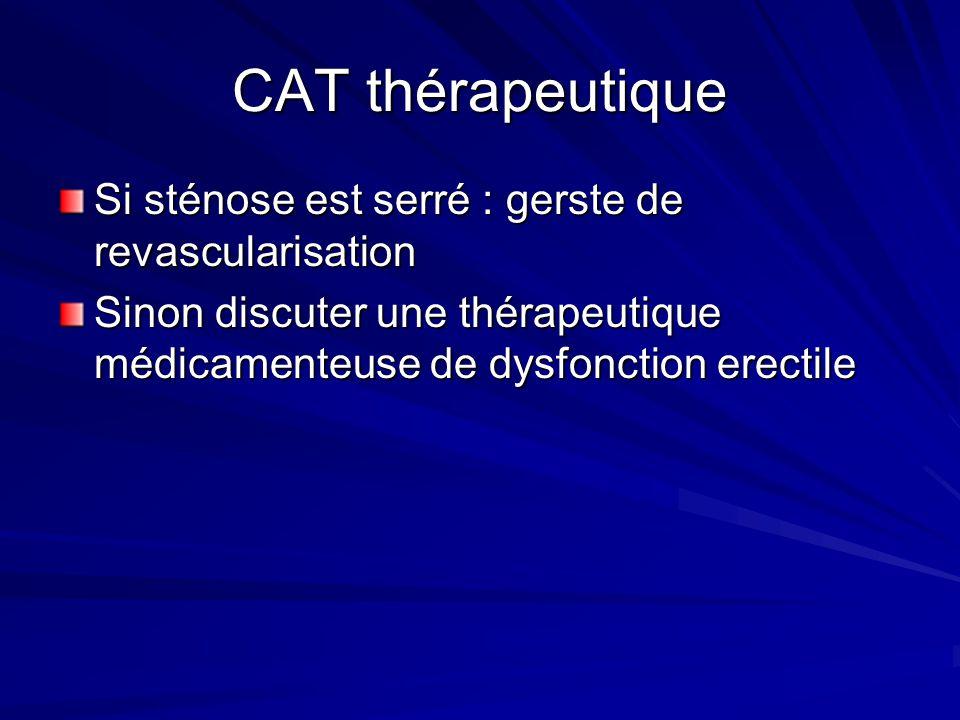 CAT thérapeutique Si sténose est serré : gerste de revascularisation Sinon discuter une thérapeutique médicamenteuse de dysfonction erectile