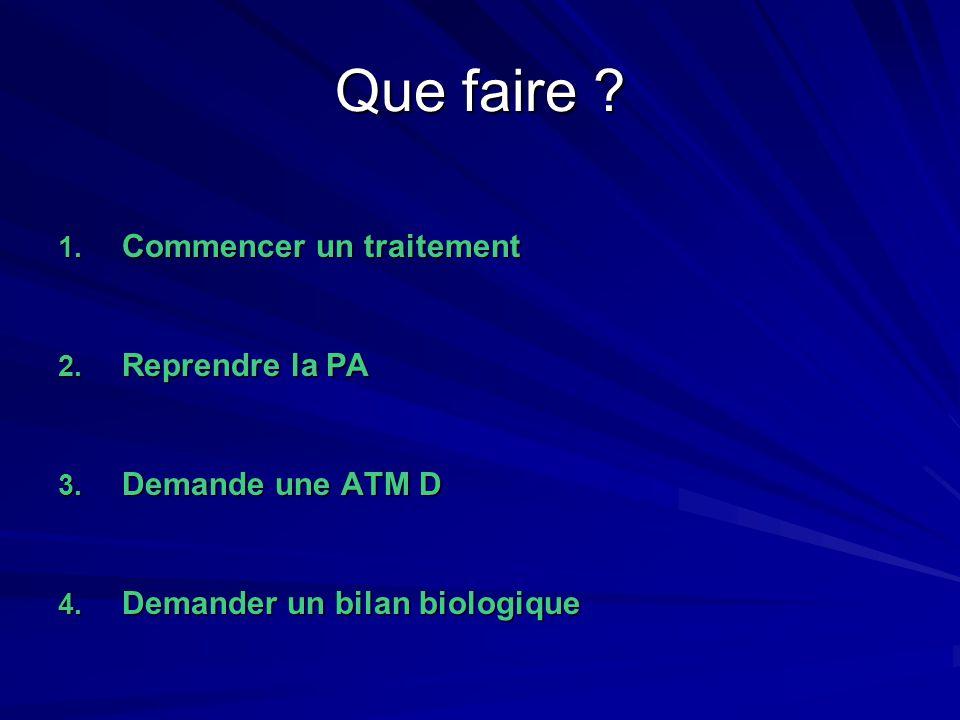 Que faire ? 1. Commencer un traitement 2. Reprendre la PA 3. Demande une ATM D 4. Demander un bilan biologique