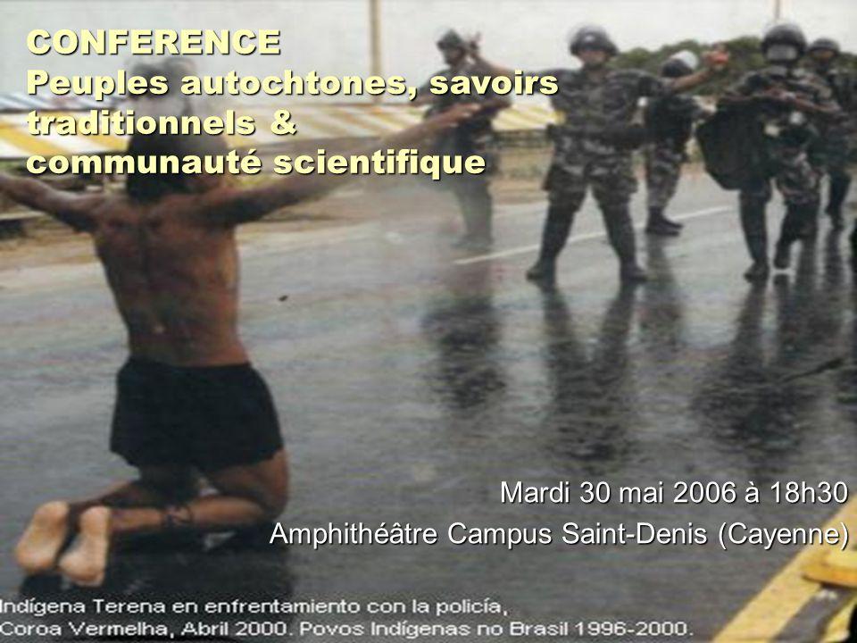 CONFERENCE Peuples autochtones, savoirs traditionnels & communauté scientifique Mardi 30 mai 2006 à 18h30 Amphithéâtre Campus Saint-Denis (Cayenne)