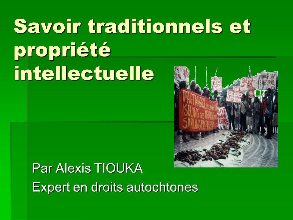 Savoir traditionnels et propriété intellectuelle Par Alexis TIOUKA Expert en droits autochtones