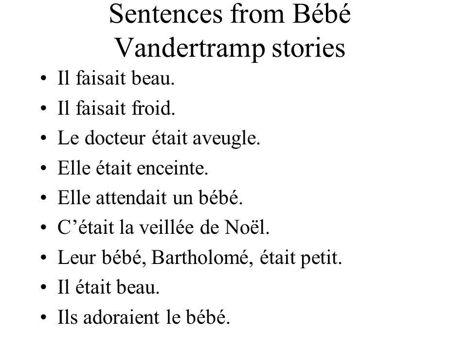 Sentences from Bébé Vandertramp stories Il faisait beau. Il faisait froid. Le docteur était aveugle. Elle était enceinte. Elle attendait un bébé. C'ét