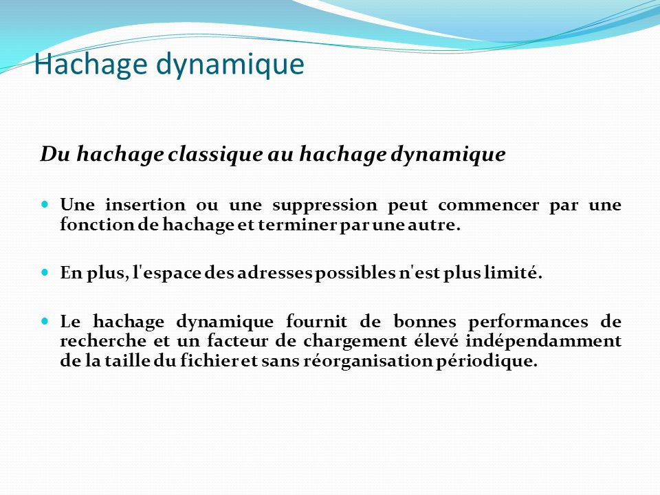 Hachage dynamique Naissance dés l année 78 ( Litwin et Larson ) Depuis, plusieurs méthodes ont été développées Certaines de ces méthodes préservent également l ordre des articles.