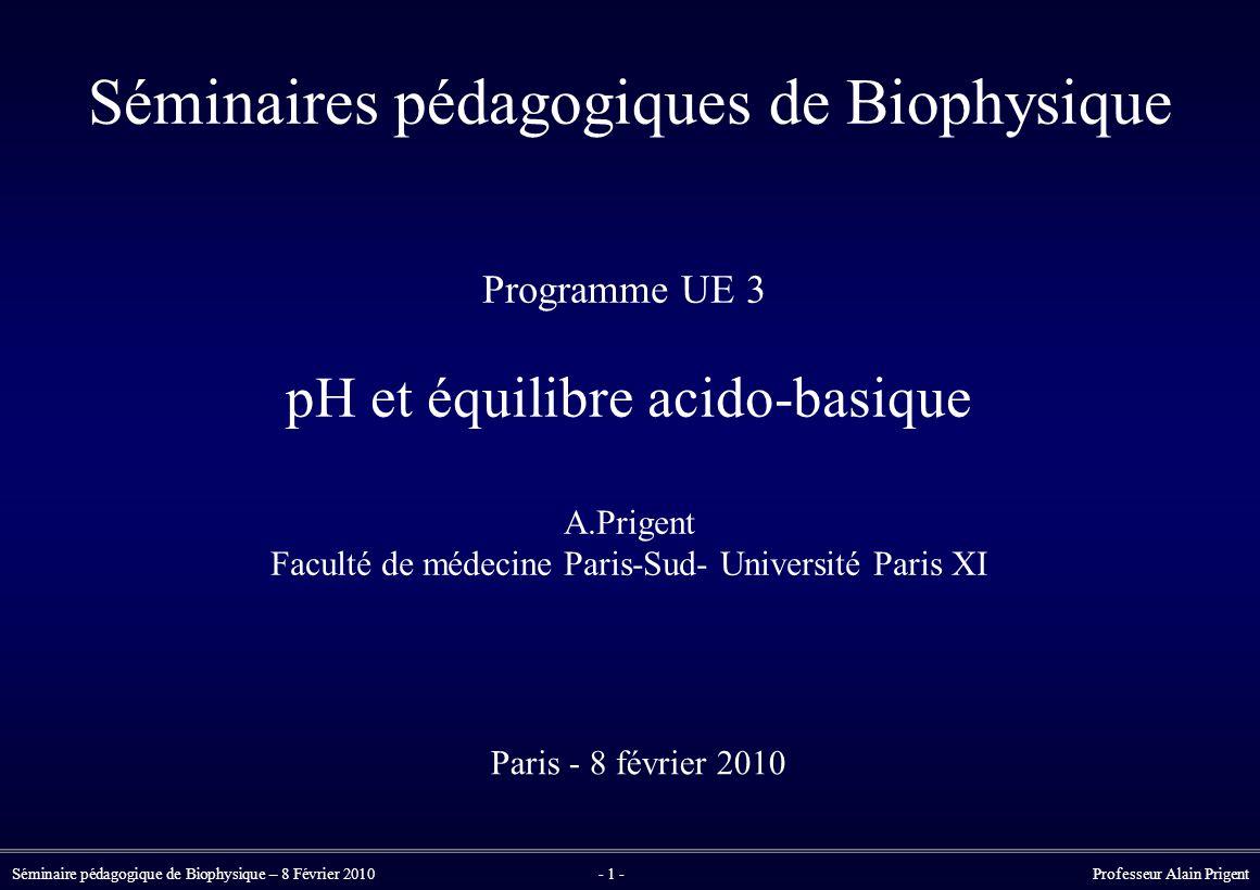 Séminaire pédagogique de Biophysique – 8 Février 2010- 1 - Professeur Alain Prigent Séminaires pédagogiques de Biophysique Programme UE 3 pH et équilibre acido-basique A.Prigent Faculté de médecine Paris-Sud- Université Paris XI Paris - 8 février 2010