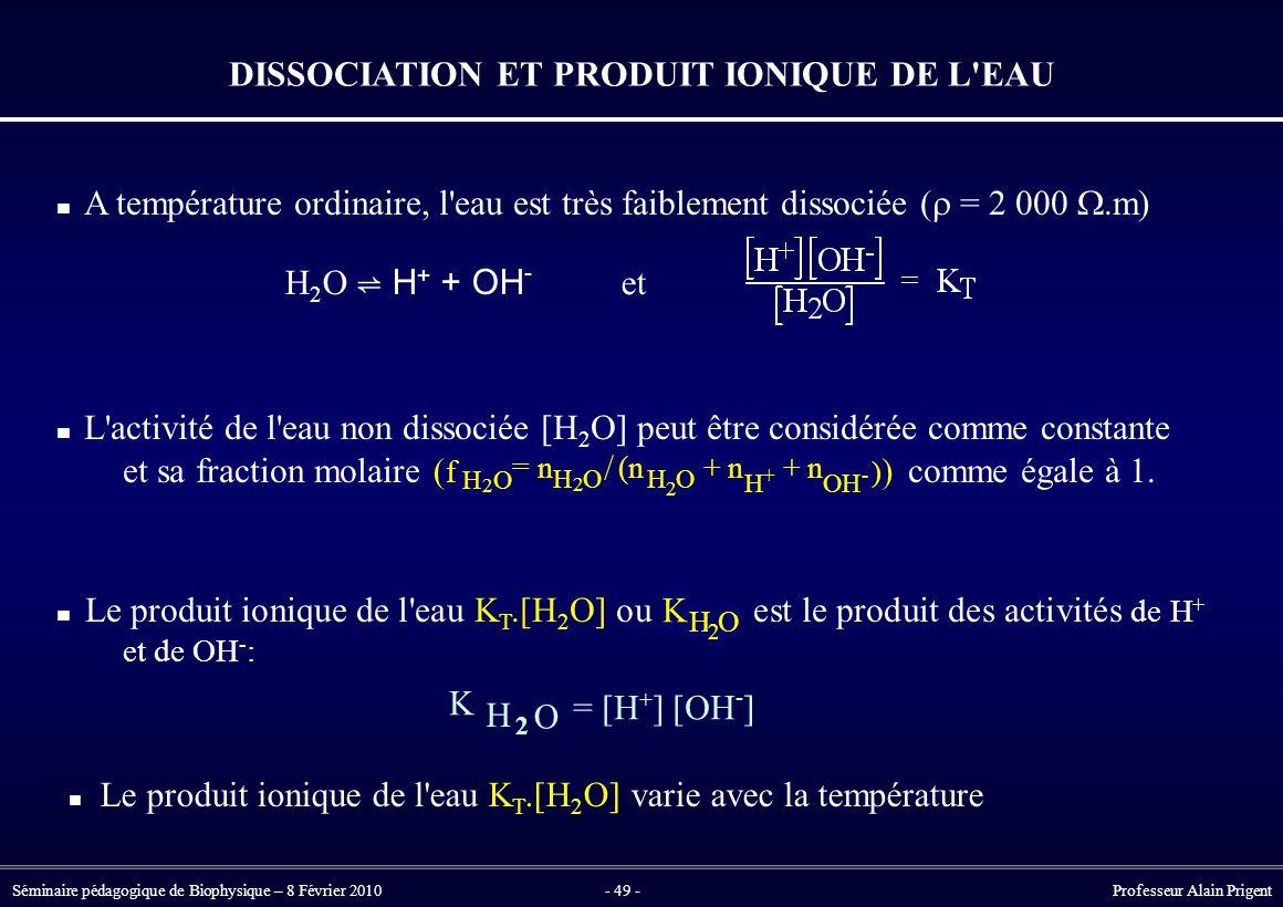 Séminaire pédagogique de Biophysique – 8 Février 2010- 49 - Professeur Alain Prigent DISSOCIATION ET PRODUIT IONIQUE DE L EAU / (f(f H 2 O =n H 2 O (n H 2 O +n H + +n OH - ) A température ordinaire, l eau est très faiblement dissociée (  = 2 000 .m) L activité de l eau non dissociée [H 2 O] peut être considérée comme constante et sa fraction molaire comme égale à 1.