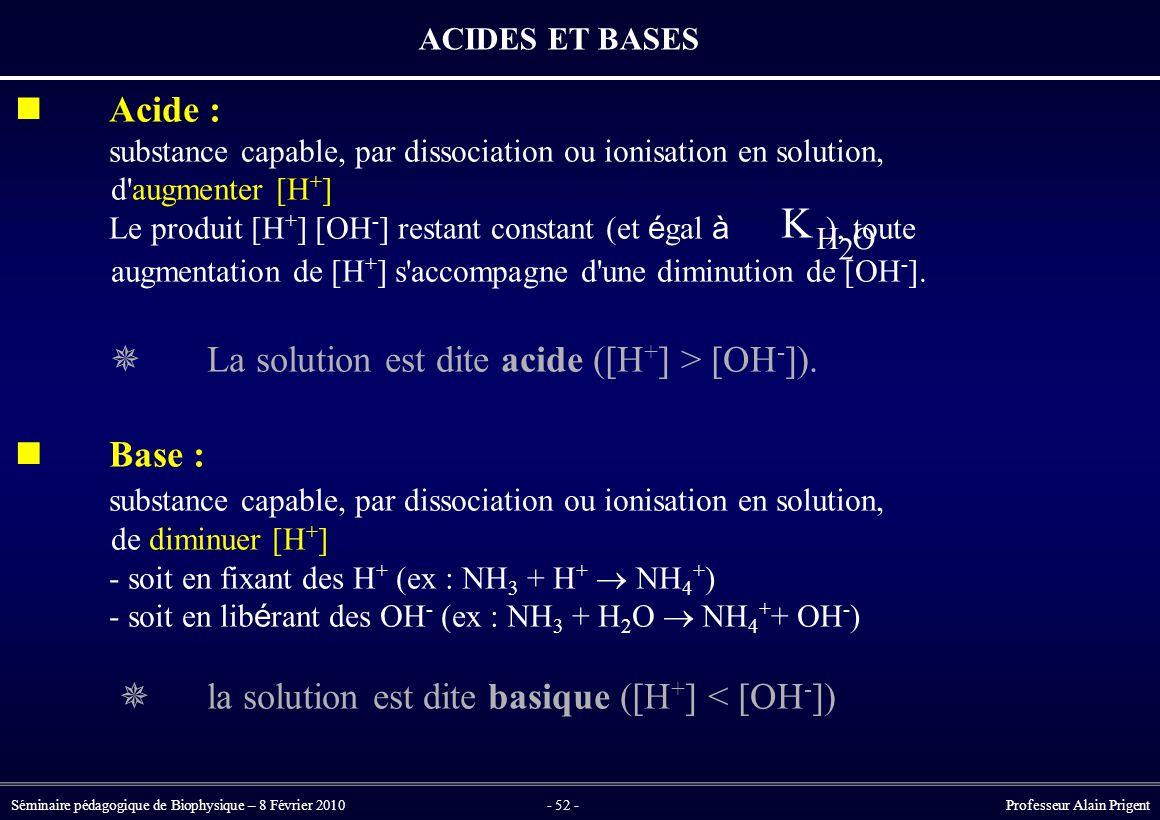 Séminaire pédagogique de Biophysique – 8 Février 2010- 52 - Professeur Alain Prigent ACIDES ET BASES Acide : substance capable, par dissociation ou ionisation en solution, d augmenter [H + ] Le produit [H + ] [OH - ] restant constant (et é gal à ), toute augmentation de [H + ] s accompagne d une diminution de [OH - ].