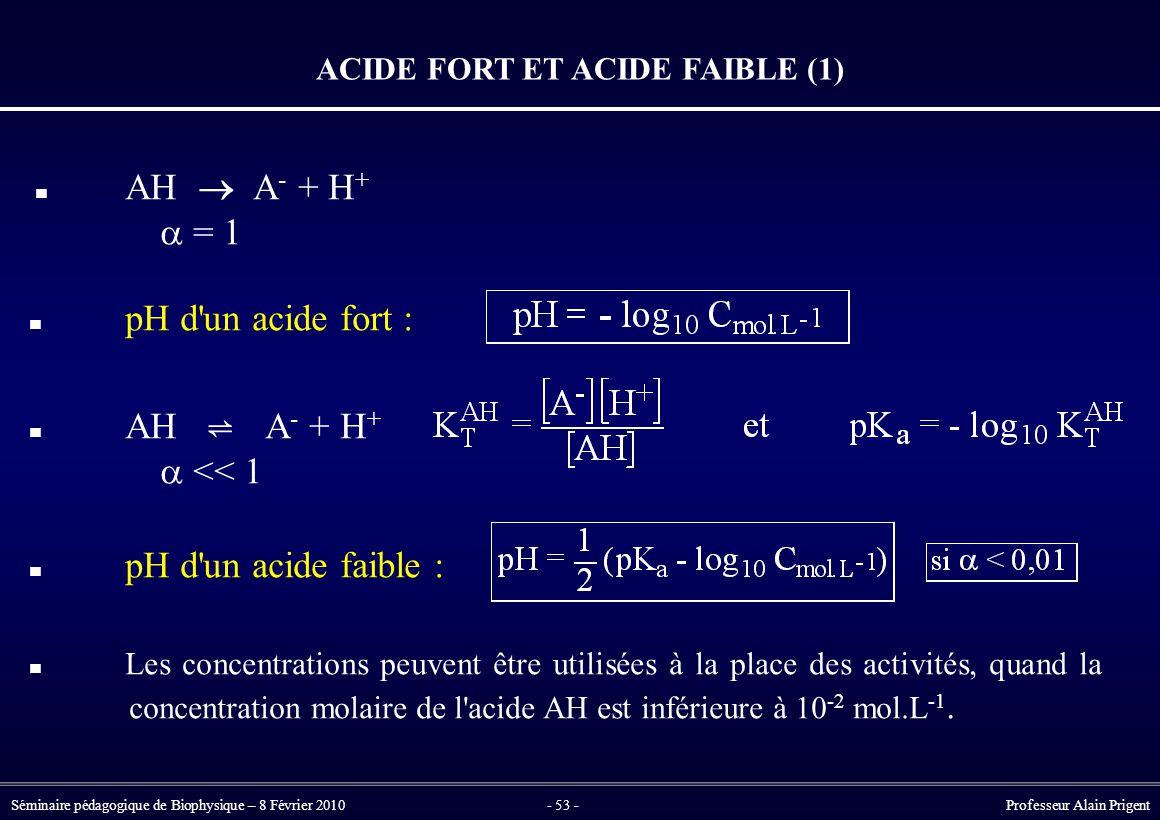 Séminaire pédagogique de Biophysique – 8 Février 2010- 53 - Professeur Alain Prigent ACIDE FORT ET ACIDE FAIBLE (1) AH  A - + H +  = 1 pH d un acide fort : AH ⇌ A - + H +  << 1 pH d un acide faible : Les concentrations peuvent être utilisées à la place des activités, quand la concentration molaire de l acide AH est inférieure à 10 -2 mol.L -1.