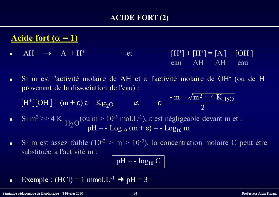Séminaire pédagogique de Biophysique – 8 Février 2010- 54 - Professeur Alain Prigent ACIDE FORT (2) Acide fort (  = 1) AH  A - + H + et[H + ] + [H + ] = [A - ] + [OH - ] eau AH AH eau Si m est l activité molaire de AH et  l activité molaire de OH - (ou de H + provenant de la dissociation de l eau) : Si m 2 >> 4 K (ou m > 10 -5 mol.L -1 ),  est négligeable devant m et : pH = - Log 10 (m +  ) = - Log 10 m Si m est assez faible (10 -2 > m > 10 -5 ), la concentration molaire C peut être substituée à l activité m : pH = - log 10 C Exemple : (HCl) = 1 mmol.L -1 pH = 3 H 2 O