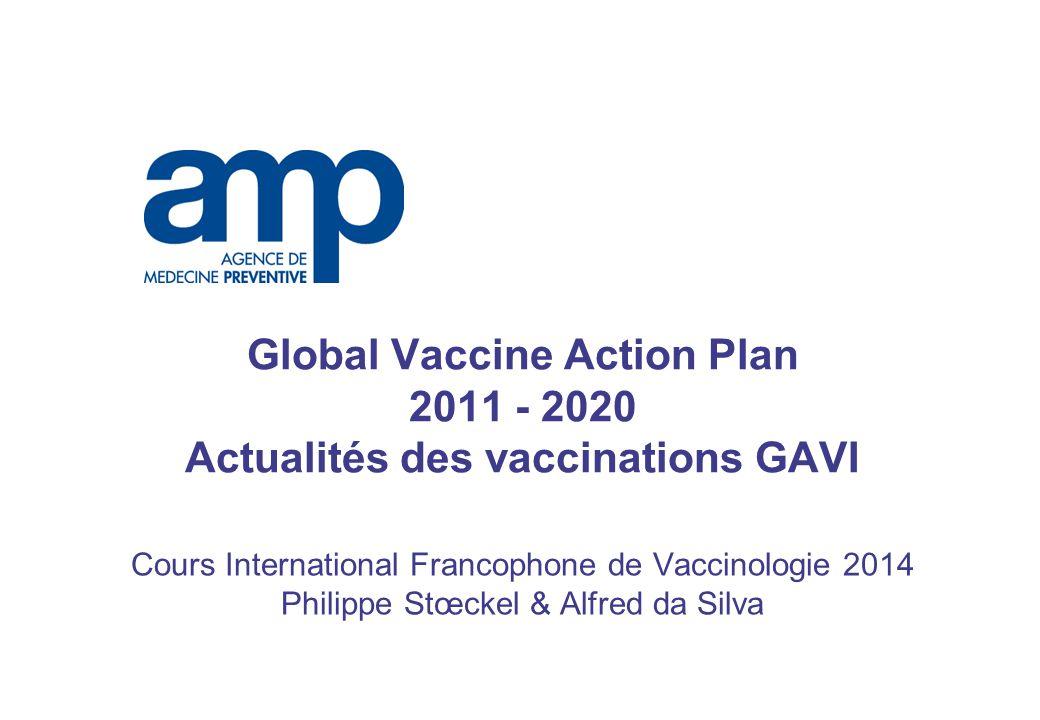Global Vaccine Action Plan 2011 - 2020 Actualités des vaccinations GAVI Cours International Francophone de Vaccinologie 2014 Philippe Stœckel & Alfred