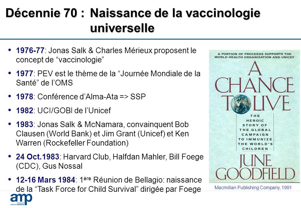 Décennie 70 :Naissance de la vaccinologie universelle 1976-77: Jonas Salk & Charles Mérieux proposent le concept de vaccinologie 1977: PEV est le thème de la Journée Mondiale de la Santé de l'OMS 1978: Conférence d'Alma-Ata => SSP 1982: UCI/GOBI de l'Unicef 1983: Jonas Salk & McNamara, convainquent Bob Clausen (World Bank) et Jim Grant (Unicef) et Ken Warren (Rockefeller Foundation) 24 Oct.1983: Harvard Club, Halfdan Mahler, Bill Foege (CDC), Gus Nossal 12-16 Mars 1984: 1 ère Réunion de Bellagio: naissance de la Task Force for Child Survival dirigée par Foege Macmillan Publishing Company, 1991