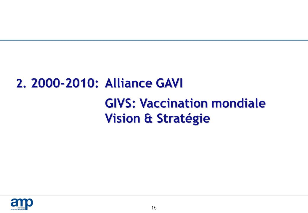 15 2. 2000-2010:Alliance GAVI GIVS: Vaccination mondiale Vision & Stratégie