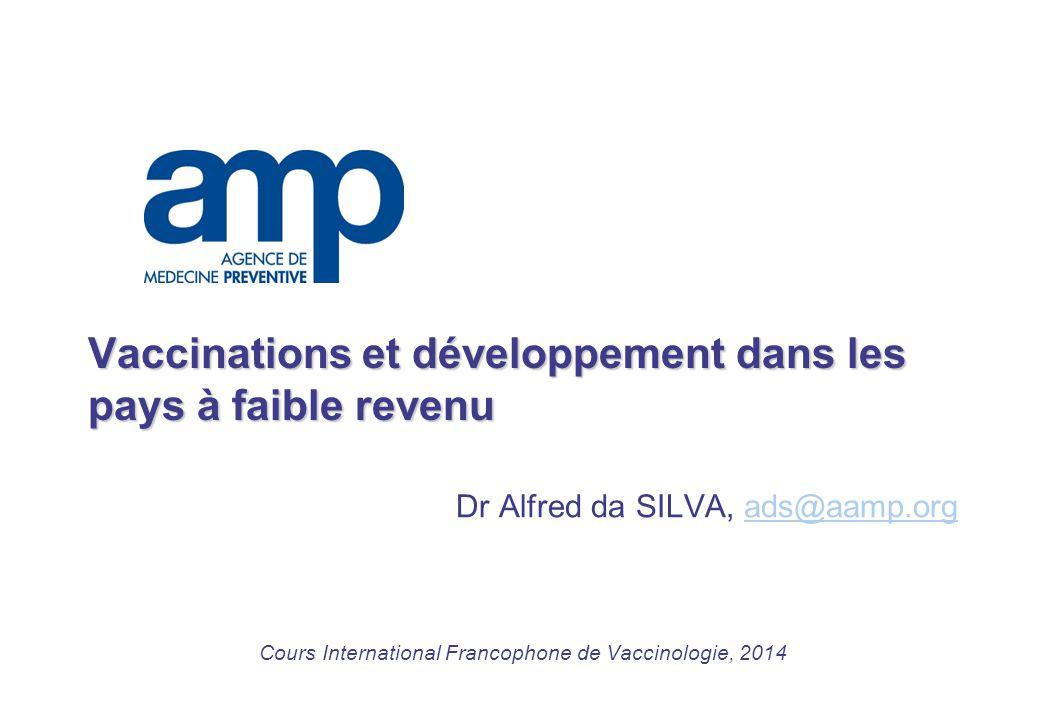 Vaccinations et développement dans les pays à faible revenu Dr Alfred da SILVA, ads@aamp.orgads@aamp.org Cours International Francophone de Vaccinologie, 2014