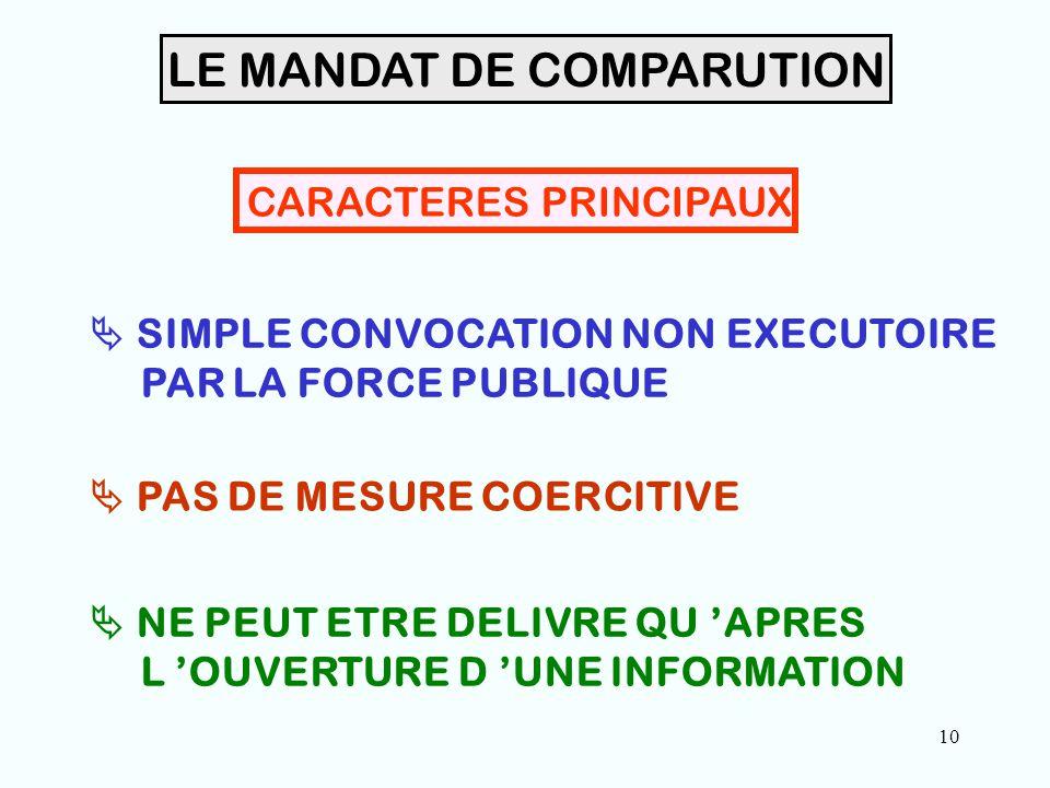 10 LE MANDAT DE COMPARUTION CARACTERES PRINCIPAUX  SIMPLE CONVOCATION NON EXECUTOIRE PAR LA FORCE PUBLIQUE  PAS DE MESURE COERCITIVE  NE PEUT ETRE DELIVRE QU 'APRES L 'OUVERTURE D 'UNE INFORMATION